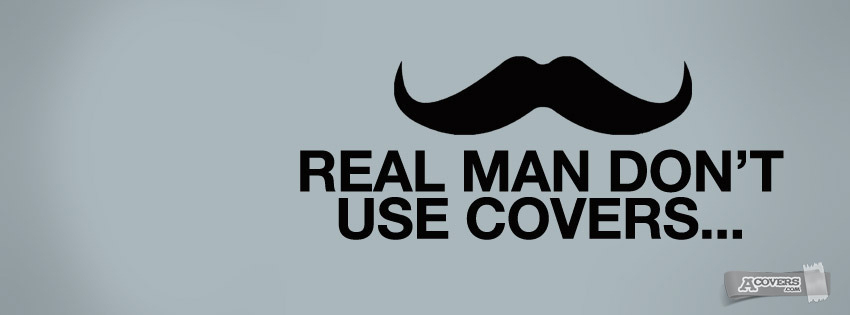 Real man don't use covers