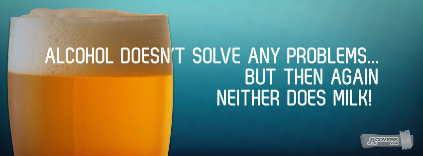 Alcohol doesn't  solve any problems...